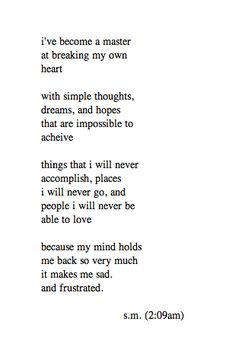 i've become a master at breaking my own heart with simple thoughts, dreams, and hopes that are impossible to achieve. things that i will never accomplish, places i will never go, and people i will never be able to love because my mind holds me back so very much it makes me sad and frustrated.