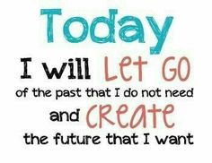 Today I will let go of the past that I do not need and create the future that I want.