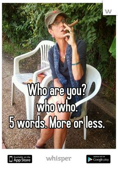Who are you?  who who.  5 words. More or less.
