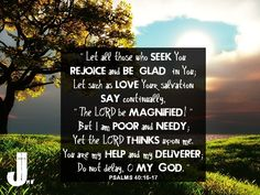 """""""Let all those who seek You rejoice and be glad in You; Let such as love Your salvation say continually,  """"The LORD be magnified!"""" But I am poor and needy; Yet the LORD thinks upon me. You are my help and my deliverer; Do not delay, O my God.""""  Psalms 40:16-17 #psalms40 #Bible #worship"""