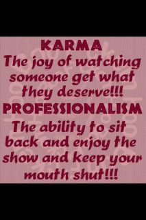 Karma...... I hope by the time that day comes i can sit back and not laugh my butt off.
