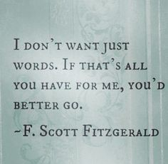 """I don't want just words. If that's all you have for me, you'd better go."" - F. Scott Fitzgerald"