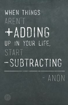 When things arent adding up in your life, start subtracting.