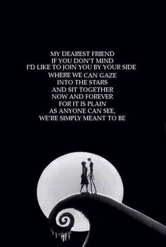 My dearest friend, if you don't mind, I'd like to join you by your side, where we can gaze,  into the stars, and sit together, Now and forever, for it is plain, as anyone can see, we're simply meant to be.   Nightmare before Christmas