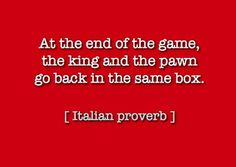 At the end of the game, the king and the pawn go back in the same box -Italian Proverb