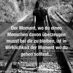 Der Moment, wo du einen Menschen davon überzeugen musst bei dir zu bleiben, ist in Wirklichkeit der Moment wo du gehen solltest...