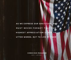 As we express our gratitude, we must never forget that the highest appreciation is not to utter words, but to live by them #consciousdaily#veteransday