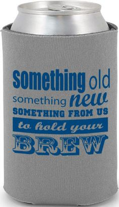 Something old something new something from us to hold your brew! #favors #koozies    I LIKE THIS ONE! DIFFERENT THAN TO HAVE AND TO HOLD AND TO KEEP YOU BEER COLD
