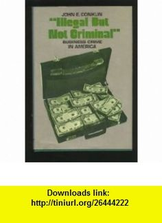 Illegal But Not Criminal Business Crime in America (A Spectrum book) (9780134508825) John E. Conklin , ISBN-10: 0134508823  , ISBN-13: 978-0134508825 ,  , tutorials , pdf , ebook , torrent , downloads , rapidshare , filesonic , hotfile , megaupload , fileserve