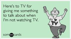 Here's to TV for giving me something to talk about when I'm not watching TV.