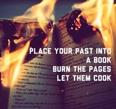 place your past into a book burn the pages let them cook....Gotta love Sia!!
