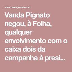"""Vanda Pignato negou, à Folha, qualquer envolvimento com o caixa dois da campanha à presidência de El Salvador de seu então marido, Maurício Funes.  Mas não negou que Lula ajudou na arrecadação de R$ 5,3 milhões, em 2008, pagos pela Odebrecht. Afinal, não ter informação não significa que ela não exista. Leiam com atenção as repostas:  """"Folha: A senhora conversou com o ex-presidente Lula sobre doações para a campanha presidencial de Funes? Se sim, como foi a conversa?  Vanda: Nunca conversamos…"""
