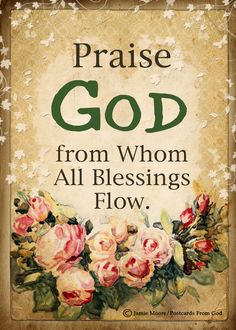 Praise God, from Whom all blessings flow; Praise Him, all creatures here below; Praise Him above, ye heavenly host; Praise Father, Son, and Holy Ghost.  (Thomas Ken, 1674)  https://www.facebook.com/PostcardsFromGod/