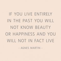 """If you live entirely in the past you will not know beauty or happiness and you will not in fact live."" Agnes Martin quote."