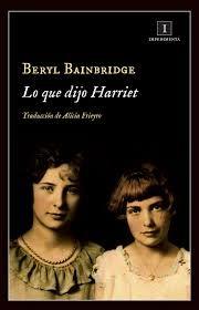 Basada en un crimen real que conmocionó a la sociedad británica de la época (el caso Parker-Hulme). Lo que dijo Harriet relata la historia de dos amigas que se reencuentran durante unas vacaciones de verano en una localidad playera. Ambas esconden una relación enfermiza. La narradora, una chica, solitaria e introvertida, se deja llevar por la corrosiva influencia de la bella Harriet. Búscalo en http://absys.asturias.es/cgi-abnet_Bast/abnetop?SUBC=03240101&ACC=DOSEARCH&xsqf03=beryl+bainbridge