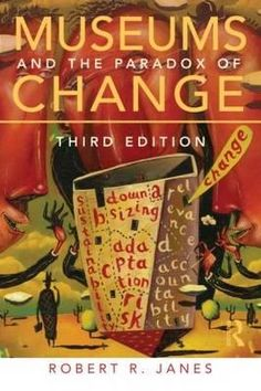 Museums And The Paradox Of Change. Robert R. Janes. UConn access.