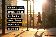 winners do things losers don't want to do.  Dr. Phil quotes this a lot.