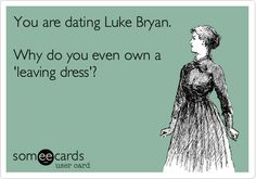 You are dating Luke Bryan. Why do you even own a leaving dress?