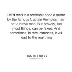 "Dan Krokos - ""He�d read in a textbook once a quote by the famous Captain Reynolds: I am not a brave..."". bravery, faking-it"