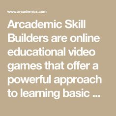 Arcademic Skill Builders are online educational video games that offer a powerful approach to learning basic math, language arts, vocabulary, and thinking skills. Arcademic games challenge students to improve their scores through repetitive, timed learning drills that provide immediate feedback.