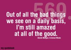 """Out of all the bad things we see on a daily basis, I'm still amazed at all the good."" - Morgan from Criminal Minds"