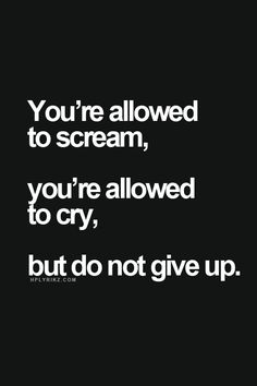 you're allowed to scream, you're allowed to cry, but do not give up. (quote) story of my life.