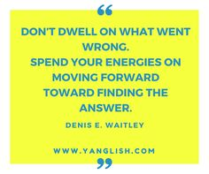 Don't dwell on what went wrong. Instead, focus on what to do next. Spend your energies on moving forward toward finding the answer. Denis E. Waitley http://www.yanglish.com/quotes_on_moving_on.htm #moveon #moveonquotes