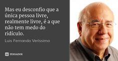 Mas eu desconfio que a única pessoa livre, realmente livre, é a que não tem medo do ridículo. — Luis Fernando Verissimo