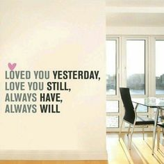 Loved you yesterday, love you still. Always have, always will. | Our love will never fade.