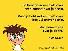 Je hebt geen controle over wat iemand over je denkt. Maar je hebt wel controle over hoe jij erover denkt, dat iemand iets over je denkt.  Kyle Cease