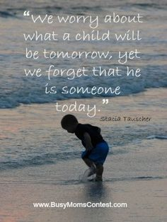 We worry about what a child will become tomorrow, yet we forget that he IS someone today.