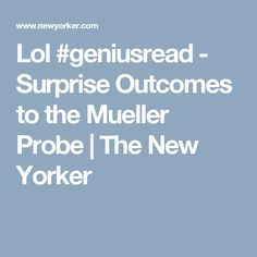 Lol #geniusread  - Surprise Outcomes to the Mueller Probe | The New Yorker