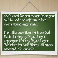God's word for you today: Open your soul to God and ask Him to heal every wound and bruise.   From the book Hearing from God Each Morning by Joyce Meyer. Copyright 2010 by Joyce Meyer. Published by FaithWords. All rights reserved. ♡Founa♡