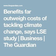 Benefits far outweigh costs of tackling climate change, says LSE study | Business | The Guardian