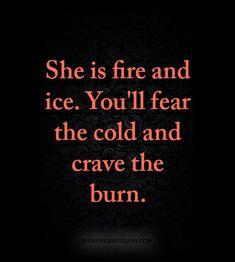 She is fire and ice. Youll fear the cold and crave the burn. Soulmate Love Quotes, True Love Quotes, Best Love Quotes, Strong Quotes, Quotes To Live By, Ice Quotes, Cold Quotes, Insta Bio Quotes, Cute Quotes For Instagram