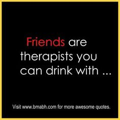 funny friendship quotes and sayings with pictures on www.bmabh.com Friends are therapists you can drink with...Follow us for more awesome quotes: https://www.pinterest.com/bmabh/, https://www.facebook.com/bmabh