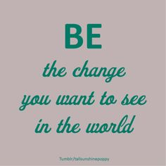 Be the change you want to see in the world. Quote. tumblr tallsunshinepoppy
