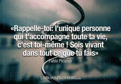 «Rappelle-toi: l'unique personne qui t'accompagne toute ta vie, c'est toi-même ! Sois vivant dans tout ce que tu fais» – Pablo Picasso