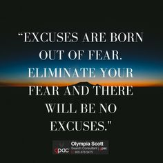 Excuses are born out of fear. Eliminate your fear and there...