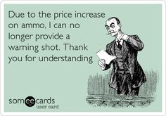 Due to the price increase on ammo, I can no longer provide a warning shot. Thank you for understanding.