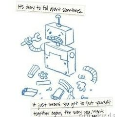 It's okay to fall apart sometimes... It just means you get to put yourself together again, the way you want. :)