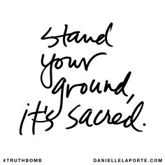 Stand your ground, it's sacred. Subscribe: DanielleLaPorte.com #Truthbomb #Words #Quotes