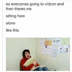 I need to go to Vidcon I want to meet Dan, Phil, Joey, Tyler, Connor (does he go?), Shane (uhm not sure if he goes), and basically everyone else that I'm missing. I made the mistake of getting into YouTube again, and now I'm obsessed with so many amazing people. It makes me sad that I probably won't ever meet them, and even if I did they wouldn't remember me. Le sigh.