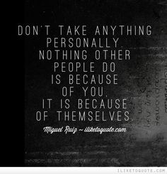 Don't take anything personally. Nothing other people do is because of you; it is because of themselves.
