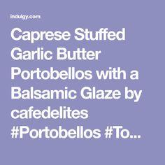 Caprese Stuffed Garlic Butter Portobellos with a Balsamic Glaze by cafedelites #Portobellos #Tomatoes #Garlic #Butter #Mozarella