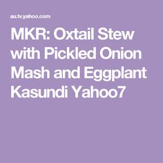 MKR: Oxtail Stew with Pickled Onion Mash and Eggplant Kasundi Yahoo7