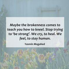 maybe the brokenness comes to teach to teach you how to kneel, stop trying to be strong. we cry to heal, to stay human.