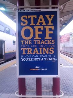 Stay off the tracks they are only for trains. If you can read this you're not a train. I thought I was a train.