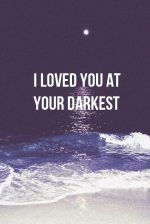 I loved you at your darkest...because I could always see your light...