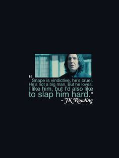 """Snape is vindictive, he's cruel. He's not a big man. But he loves. I like him, but I'd also like to slap him hard."" -J.K. Rowling"
